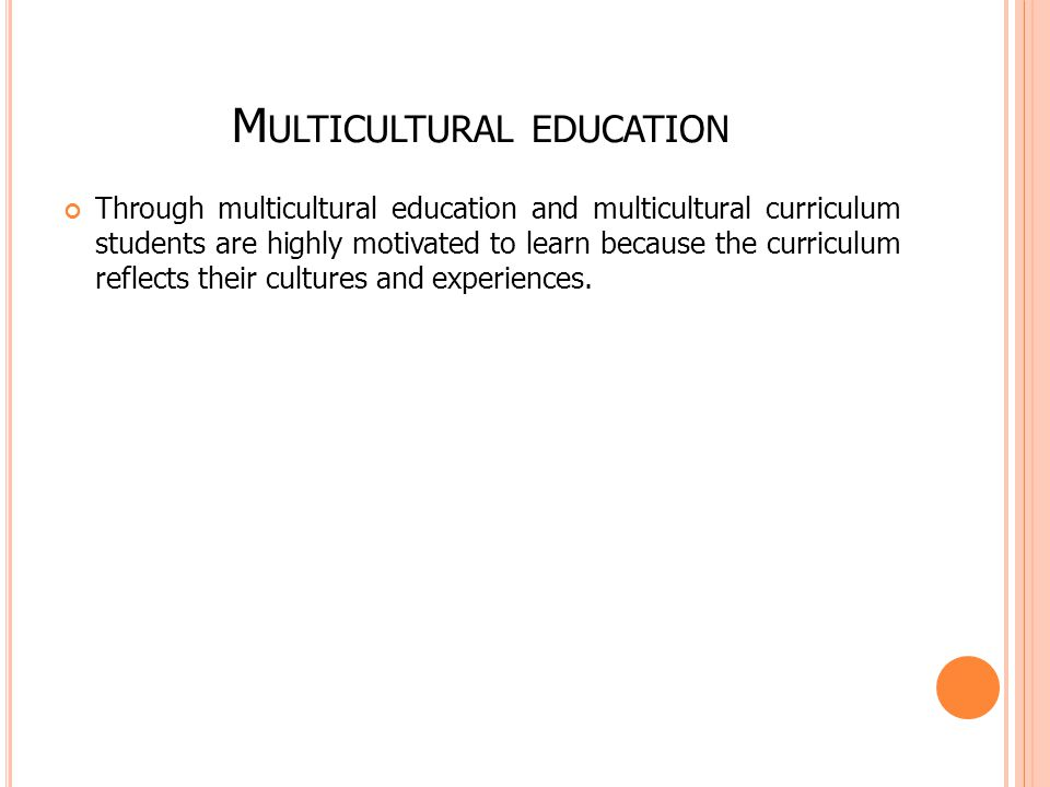 M ULTICULTURAL EDUCATION Through multicultural education and multicultural curriculum students are highly motivated to learn because the curriculum re