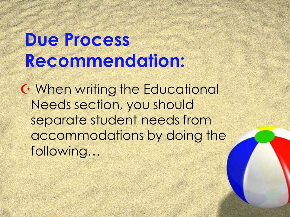 Due Process Recommendation: Z When writing the Educational Needs section, you should separate student needs from accommodations by doing the following…