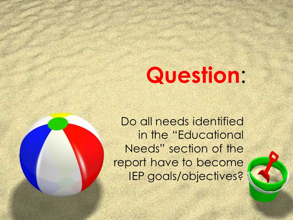 Question : Do all needs identified in the Educational Needs section of the report have to become IEP goals/objectives