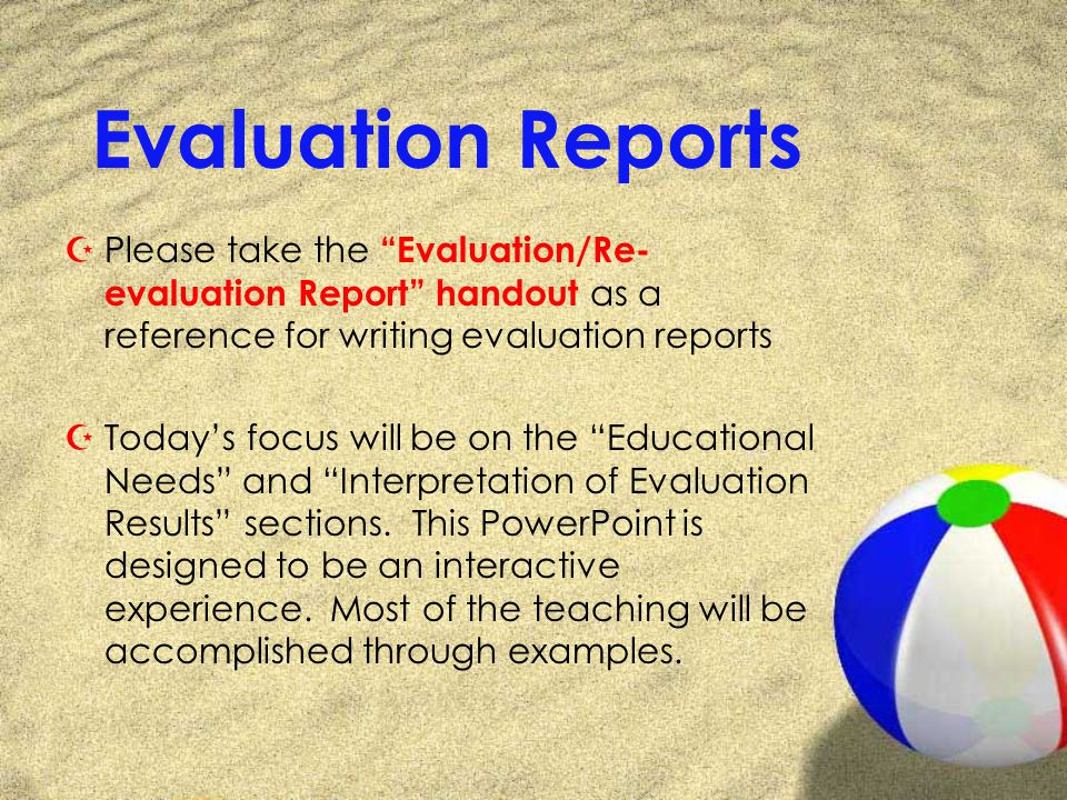 Evaluation Reports ZPlease take the Evaluation/Re- evaluation Report handout as a reference for writing evaluation reports ZTodays focus will be on the Educational Needs and Interpretation of Evaluation Results sections.