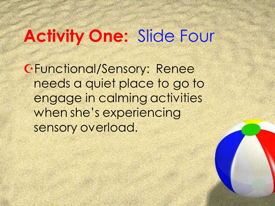 Activity One: Slide Four ZFunctional/Sensory: Renee needs a quiet place to go to engage in calming activities when shes experiencing sensory overload.