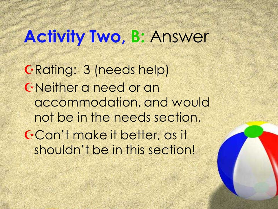 Activity Two, B: Answer ZRating: 3 (needs help) ZNeither a need or an accommodation, and would not be in the needs section.