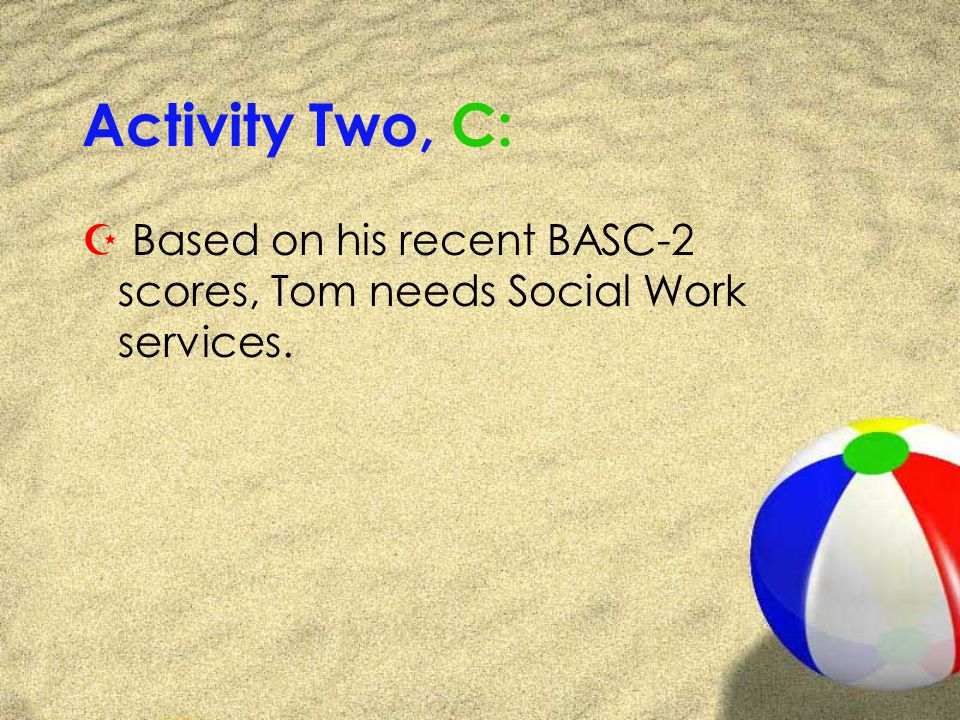 Activity Two, C: Z Based on his recent BASC-2 scores, Tom needs Social Work services.