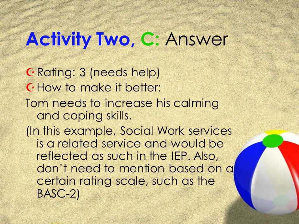 Activity Two, C: Answer ZRating: 3 (needs help) ZHow to make it better: Tom needs to increase his calming and coping skills.