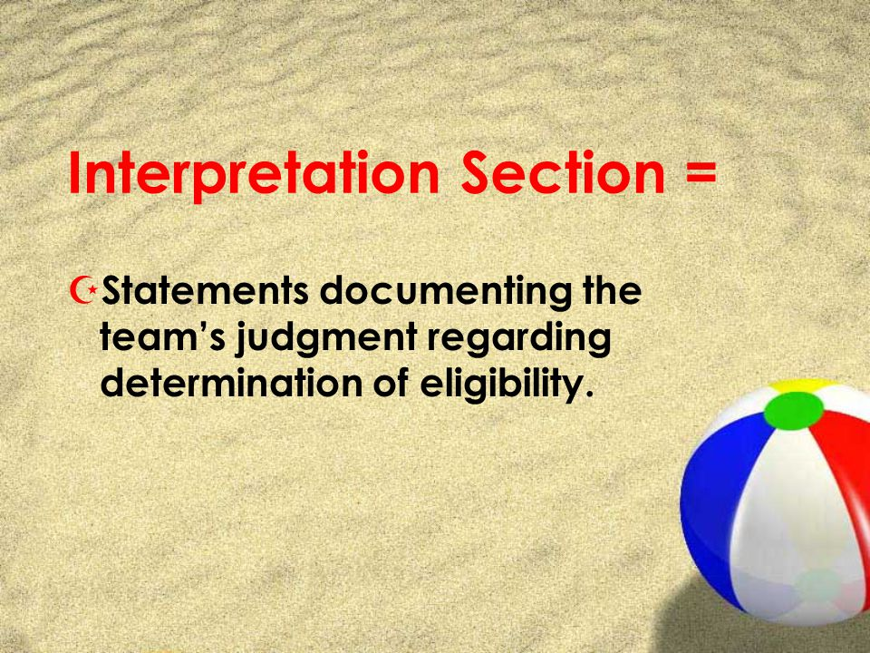 Interpretation Section = Z Statements documenting the teams judgment regarding determination of eligibility.