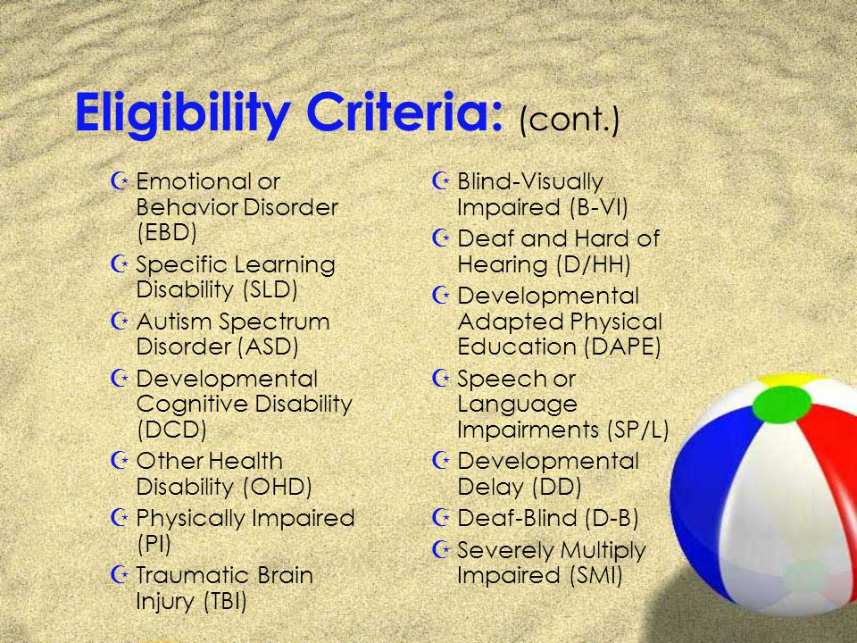 Eligibility Criteria: (cont.) ZEmotional or Behavior Disorder (EBD) ZSpecific Learning Disability (SLD) ZAutism Spectrum Disorder (ASD) ZDevelopmental Cognitive Disability (DCD) ZOther Health Disability (OHD) ZPhysically Impaired (PI) ZTraumatic Brain Injury (TBI) ZBlind-Visually Impaired (B-VI) ZDeaf and Hard of Hearing (D/HH) ZDevelopmental Adapted Physical Education (DAPE) ZSpeech or Language Impairments (SP/L) ZDevelopmental Delay (DD) ZDeaf-Blind (D-B) ZSeverely Multiply Impaired (SMI)