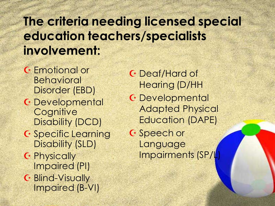 The criteria needing licensed special education teachers/specialists involvement: ZEmotional or Behavioral Disorder (EBD) ZDevelopmental Cognitive Disability (DCD) ZSpecific Learning Disability (SLD) ZPhysically Impaired (PI) ZBlind-Visually Impaired (B-VI) ZDeaf/Hard of Hearing (D/HH ZDevelopmental Adapted Physical Education (DAPE) ZSpeech or Language Impairments (SP/L)