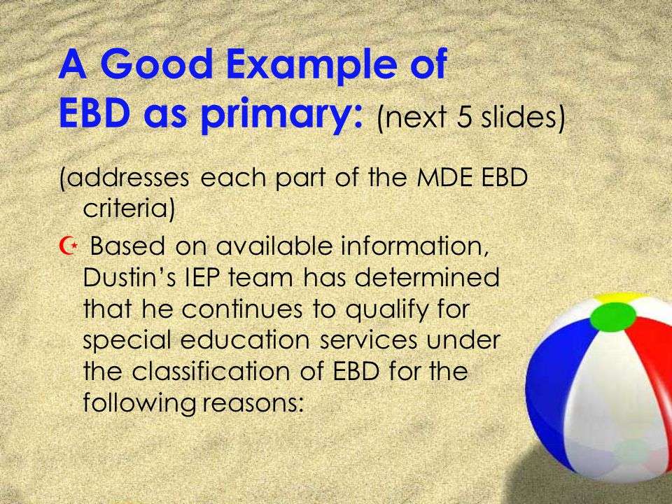 A Good Example of EBD as primary: (next 5 slides) (addresses each part of the MDE EBD criteria) Z Based on available information, Dustins IEP team has determined that he continues to qualify for special education services under the classification of EBD for the following reasons: