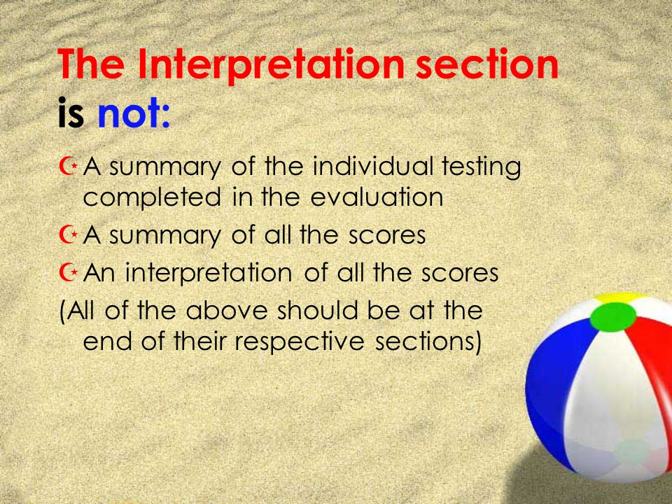 The Interpretation section is not: ZA summary of the individual testing completed in the evaluation ZA summary of all the scores ZAn interpretation of all the scores (All of the above should be at the end of their respective sections)