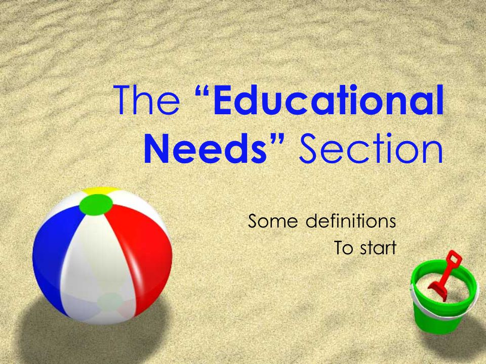 The Educational Needs Section Some definitions To start