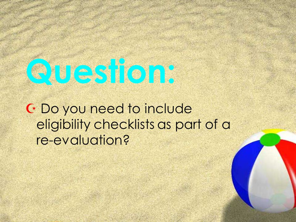 Question: Z Do you need to include eligibility checklists as part of a re-evaluation
