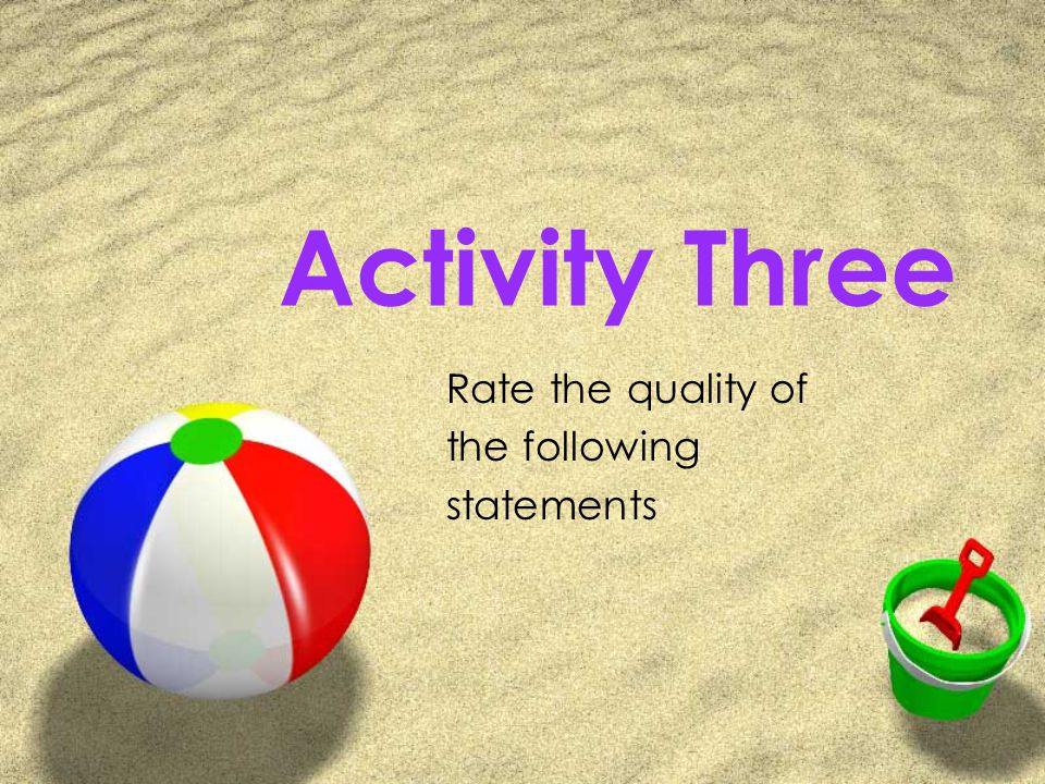 Activity Three Rate the quality of the following statements