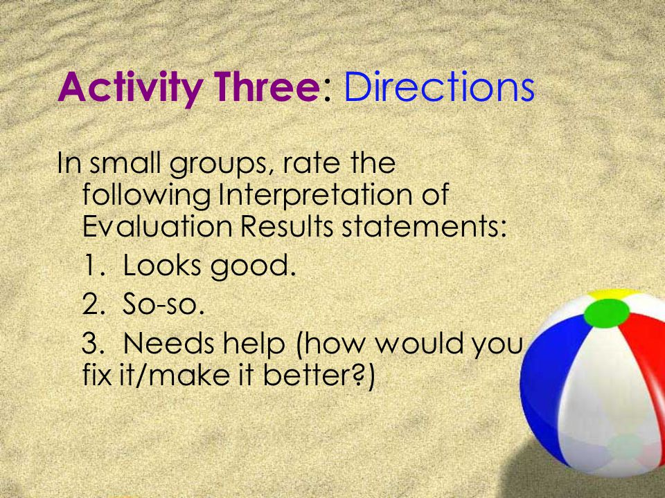 Activity Three : Directions In small groups, rate the following Interpretation of Evaluation Results statements: 1.