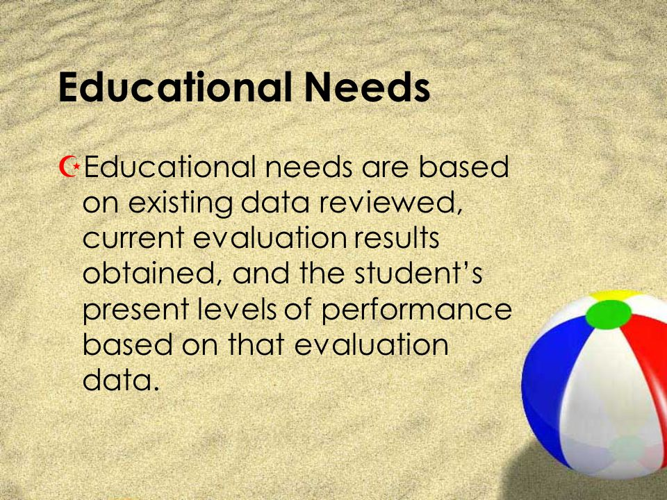 Educational Needs ZEducational needs are based on existing data reviewed, current evaluation results obtained, and the students present levels of performance based on that evaluation data.