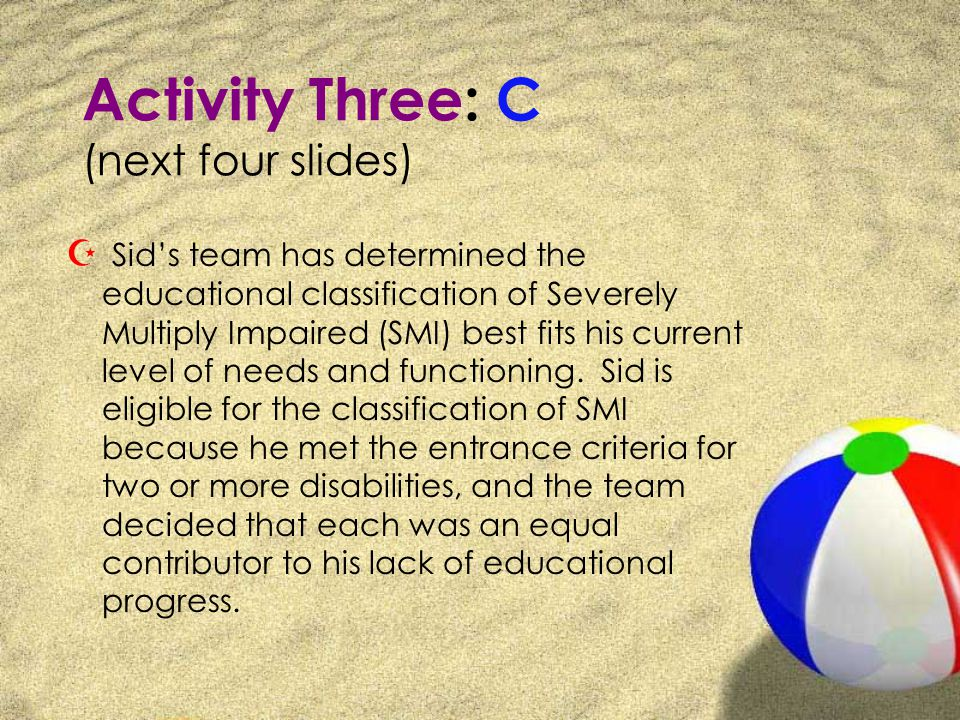 Activity Three: C (next four slides) Z Sids team has determined the educational classification of Severely Multiply Impaired (SMI) best fits his current level of needs and functioning.