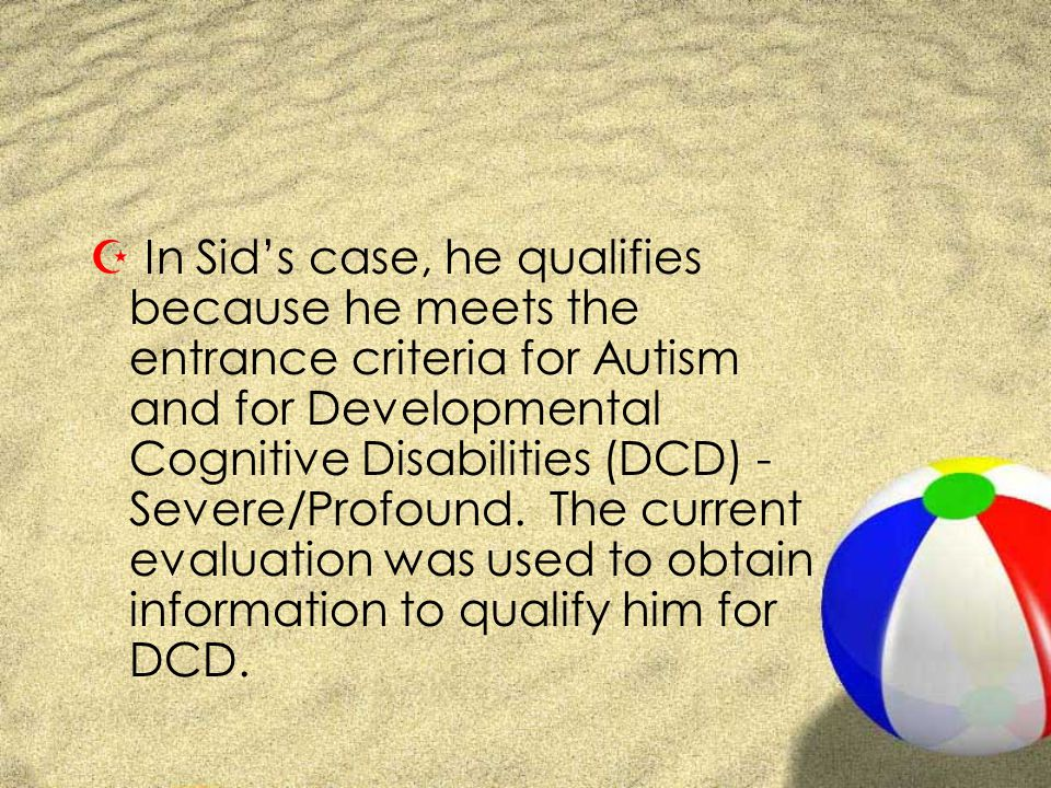 Z In Sids case, he qualifies because he meets the entrance criteria for Autism and for Developmental Cognitive Disabilities (DCD) - Severe/Profound.