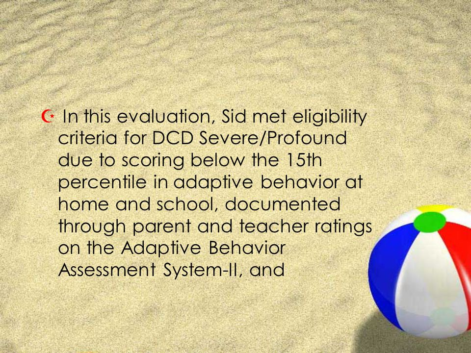 Z In this evaluation, Sid met eligibility criteria for DCD Severe/Profound due to scoring below the 15th percentile in adaptive behavior at home and school, documented through parent and teacher ratings on the Adaptive Behavior Assessment System-II, and
