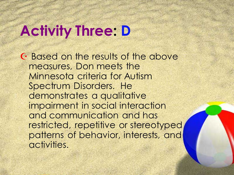Activity Three: D Z Based on the results of the above measures, Don meets the Minnesota criteria for Autism Spectrum Disorders.