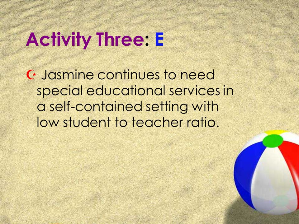 Activity Three: E Z Jasmine continues to need special educational services in a self-contained setting with low student to teacher ratio.