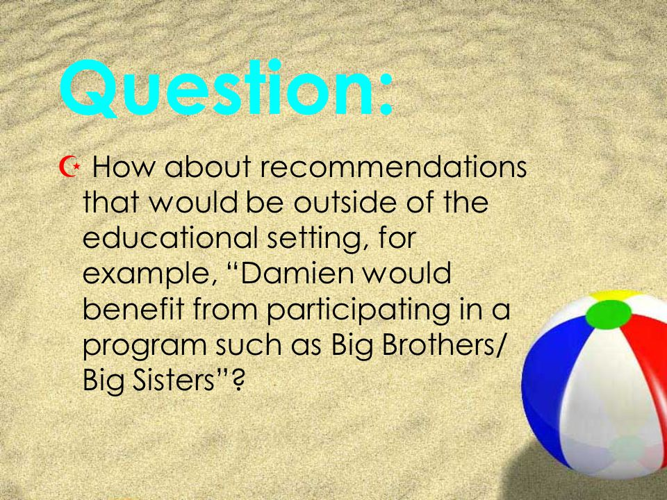 Question: Z How about recommendations that would be outside of the educational setting, for example, Damien would benefit from participating in a program such as Big Brothers/ Big Sisters