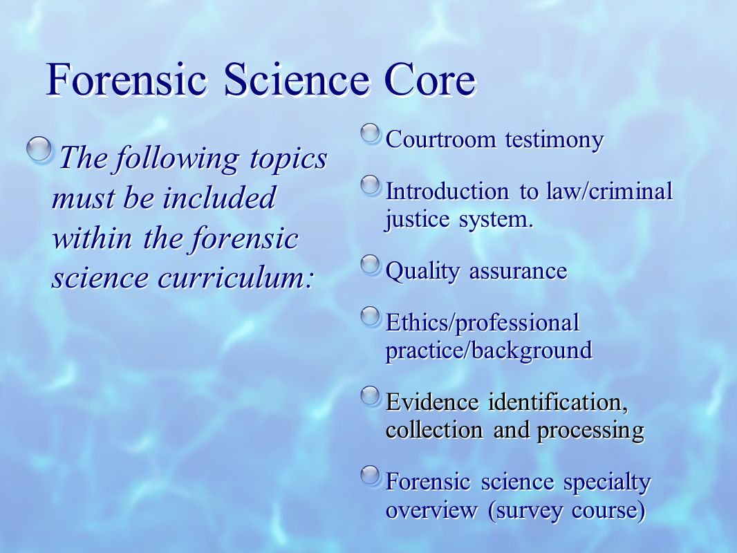 Forensic Science Core The following topics must be included within the forensic science curriculum: Courtroom testimony Introduction to law/criminal justice system.