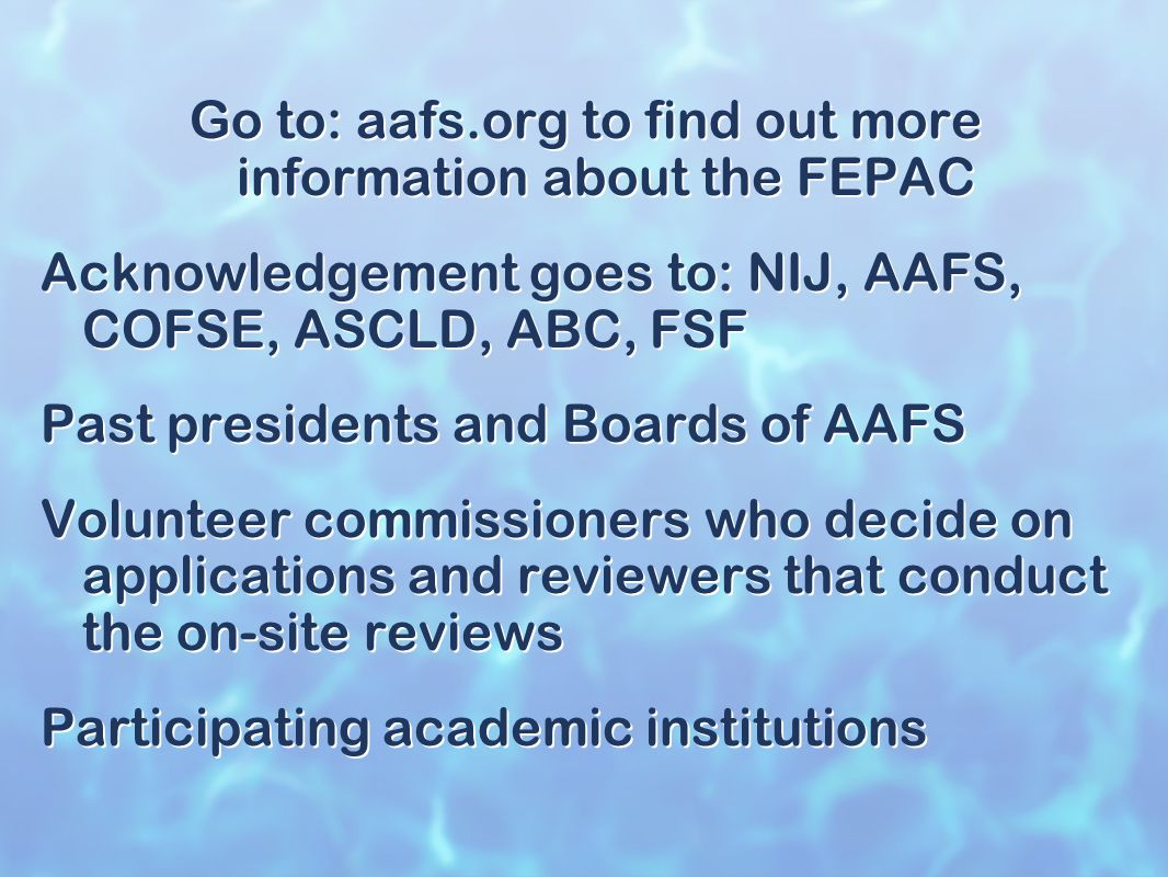 Go to: aafs.org to find out more information about the FEPAC Acknowledgement goes to: NIJ, AAFS, COFSE, ASCLD, ABC, FSF Past presidents and Boards of AAFS Volunteer commissioners who decide on applications and reviewers that conduct the on-site reviews Participating academic institutions Go to: aafs.org to find out more information about the FEPAC Acknowledgement goes to: NIJ, AAFS, COFSE, ASCLD, ABC, FSF Past presidents and Boards of AAFS Volunteer commissioners who decide on applications and reviewers that conduct the on-site reviews Participating academic institutions
