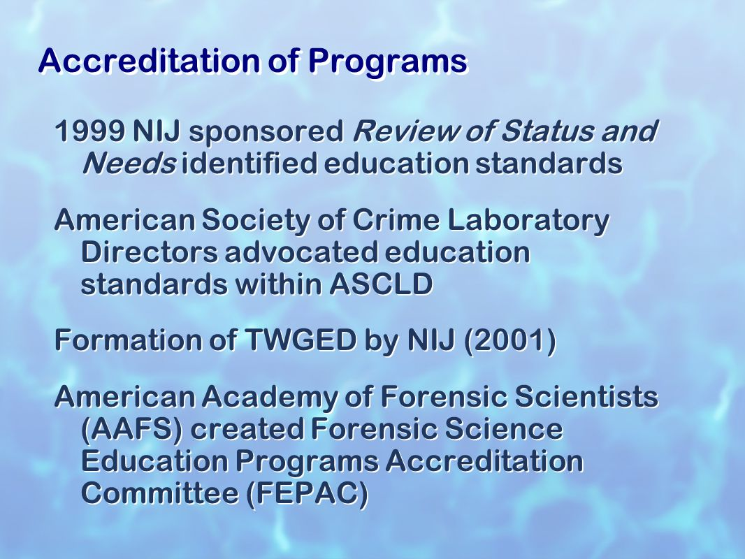 Accreditation of Programs 1999 NIJ sponsored Review of Status and Needs identified education standards American Society of Crime Laboratory Directors advocated education standards within ASCLD Formation of TWGED by NIJ (2001) American Academy of Forensic Scientists (AAFS) created Forensic Science Education Programs Accreditation Committee (FEPAC) 1999 NIJ sponsored Review of Status and Needs identified education standards American Society of Crime Laboratory Directors advocated education standards within ASCLD Formation of TWGED by NIJ (2001) American Academy of Forensic Scientists (AAFS) created Forensic Science Education Programs Accreditation Committee (FEPAC)