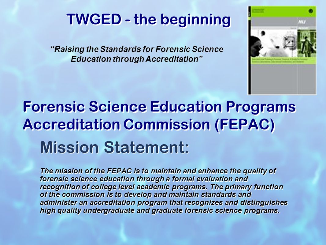 Forensic Science Education Programs Accreditation Commission FEPAC American Academy of Forensic Sciences (AAFS) established (ad-hoc) committee in 2001 (became a standing committee in 2004) Composed of 5 lab directors, 5 forensic science educators and a public member.