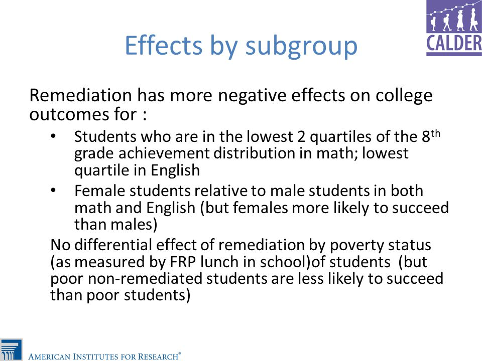 Effects by subgroup Remediation has more negative effects on college outcomes for : Students who are in the lowest 2 quartiles of the 8 th grade achievement distribution in math; lowest quartile in English Female students relative to male students in both math and English (but females more likely to succeed than males) No differential effect of remediation by poverty status (as measured by FRP lunch in school)of students (but poor non-remediated students are less likely to succeed than poor students)