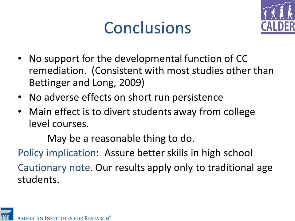 Conclusions No support for the developmental function of CC remediation. (Consistent with most studies other than Bettinger and Long, 2009) No adverse