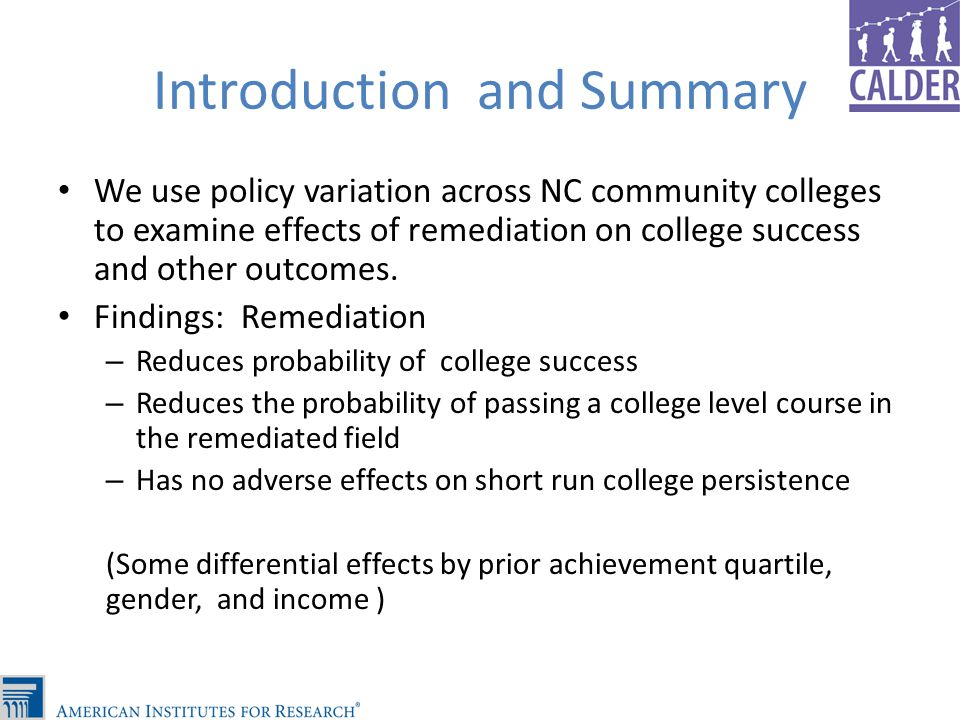 Introduction and Summary We use policy variation across NC community colleges to examine effects of remediation on college success and other outcomes.