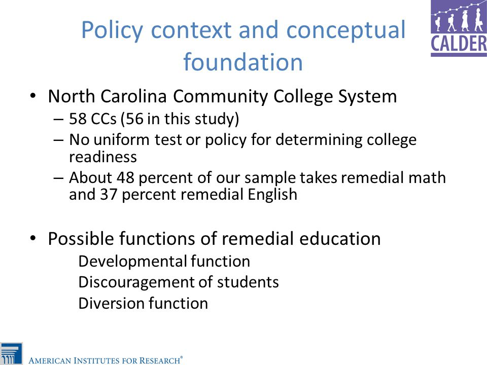Policy context and conceptual foundation North Carolina Community College System – 58 CCs (56 in this study) – No uniform test or policy for determining college readiness – About 48 percent of our sample takes remedial math and 37 percent remedial English Possible functions of remedial education Developmental function Discouragement of students Diversion function