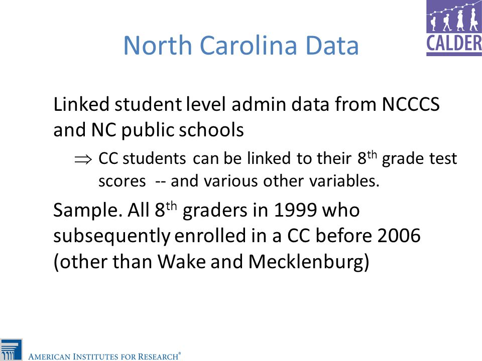 North Carolina Data Linked student level admin data from NCCCS and NC public schools CC students can be linked to their 8 th grade test scores -- and various other variables.