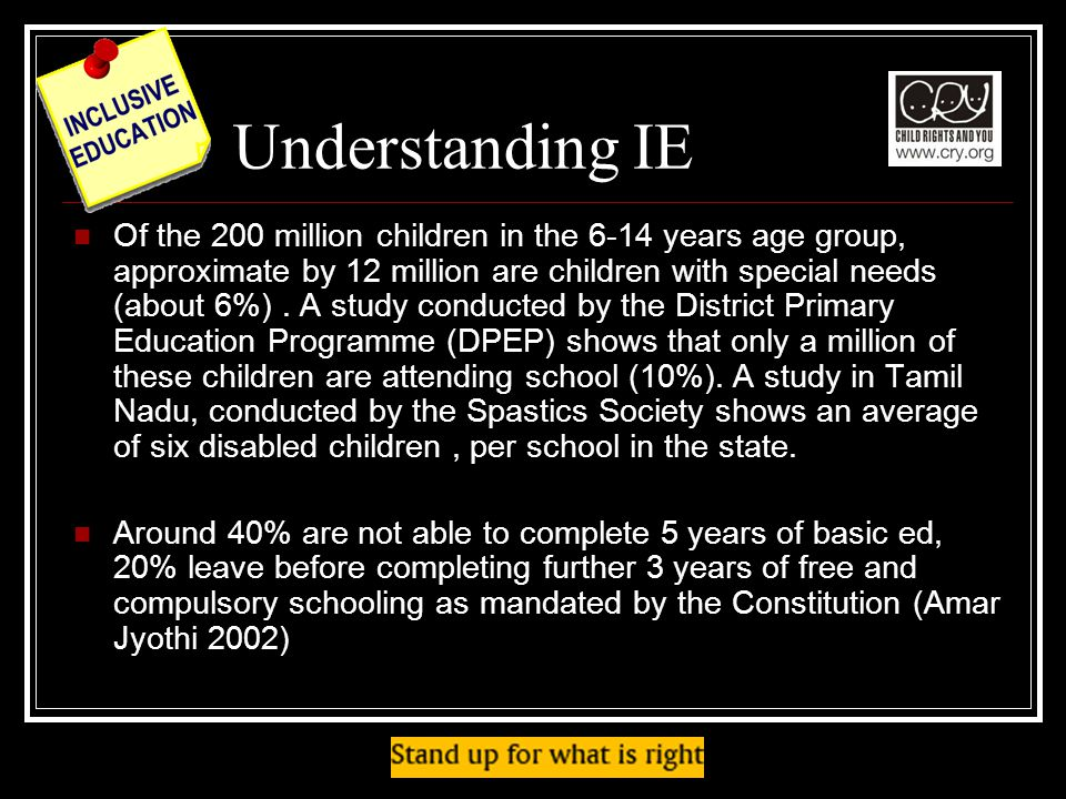 Understanding IE Of the 200 million children in the 6-14 years age group, approximate by 12 million are children with special needs (about 6%).