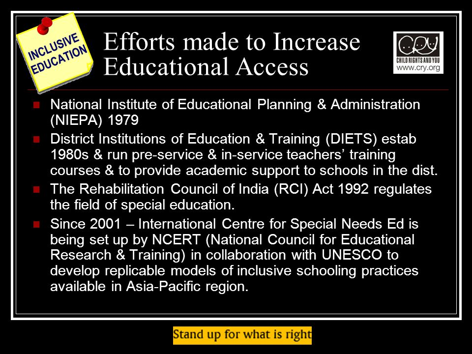 Efforts made to Increase Educational Access National Institute of Educational Planning & Administration (NIEPA) 1979 District Institutions of Education & Training (DIETS) estab 1980s & run pre-service & in-service teachers training courses & to provide academic support to schools in the dist.