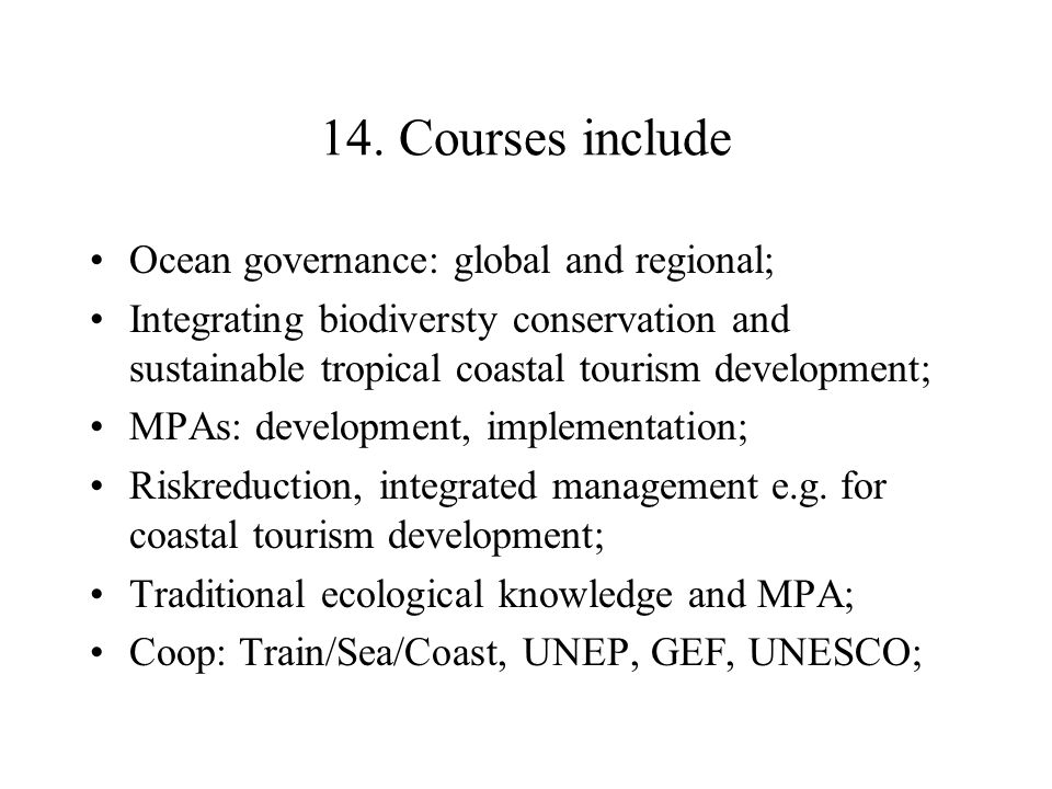 14. Courses include Ocean governance: global and regional; Integrating biodiversty conservation and sustainable tropical coastal tourism development;