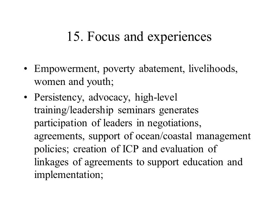 15. Focus and experiences Empowerment, poverty abatement, livelihoods, women and youth; Persistency, advocacy, high-level training/leadership seminars