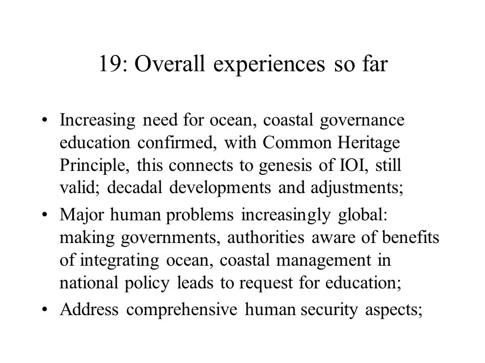 19: Overall experiences so far Increasing need for ocean, coastal governance education confirmed, with Common Heritage Principle, this connects to genesis of IOI, still valid; decadal developments and adjustments; Major human problems increasingly global: making governments, authorities aware of benefits of integrating ocean, coastal management in national policy leads to request for education; Address comprehensive human security aspects;