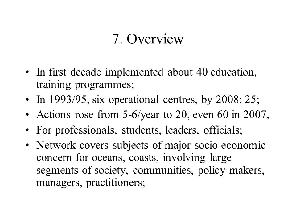 7. Overview In first decade implemented about 40 education, training programmes; In 1993/95, six operational centres, by 2008: 25; Actions rose from 5