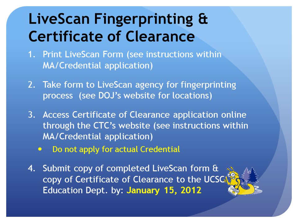 LiveScan Fingerprinting & Certificate of Clearance 1.Print LiveScan Form (see instructions within MA/Credential application) 2.Take form to LiveScan agency for fingerprinting process (see DOJs website for locations) 3.Access Certificate of Clearance application online through the CTCs website (see instructions within MA/Credential application) Do not apply for actual Credential 4.Submit copy of completed LiveScan form & copy of Certificate of Clearance to the UCSC Education Dept.