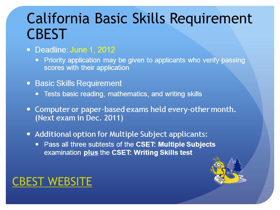 California Basic Skills Requirement CBEST Deadline: June 1, 2012 Priority application may be given to applicants who verify passing scores with their application Basic Skills Requirement Tests basic reading, mathematics, and writing skills Computer or paper-based exams held every-other month.
