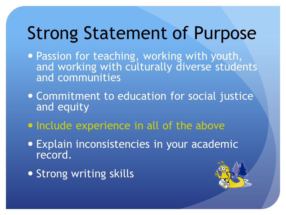Strong Statement of Purpose Passion for teaching, working with youth, and working with culturally diverse students and communities Commitment to education for social justice and equity Include experience in all of the above Explain inconsistencies in your academic record.