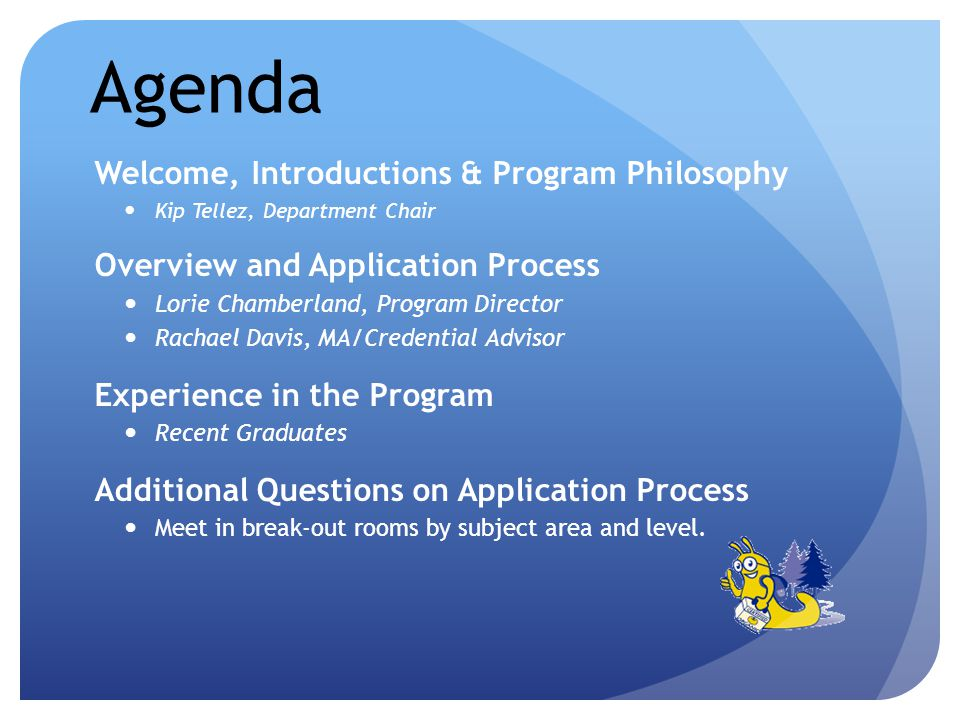 Agenda Welcome, Introductions & Program Philosophy Kip Tellez, Department Chair Overview and Application Process Lorie Chamberland, Program Director Rachael Davis, MA/Credential Advisor Experience in the Program Recent Graduates Additional Questions on Application Process Meet in break-out rooms by subject area and level.
