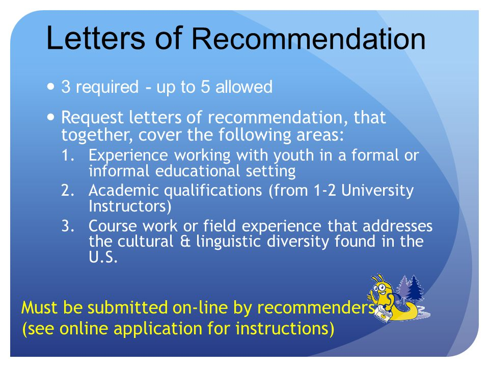 Letters of Recommendation 3 required - up to 5 allowed Request letters of recommendation, that together, cover the following areas: 1.Experience working with youth in a formal or informal educational setting 2.Academic qualifications (from 1-2 University Instructors) 3.Course work or field experience that addresses the cultural & linguistic diversity found in the U.S.