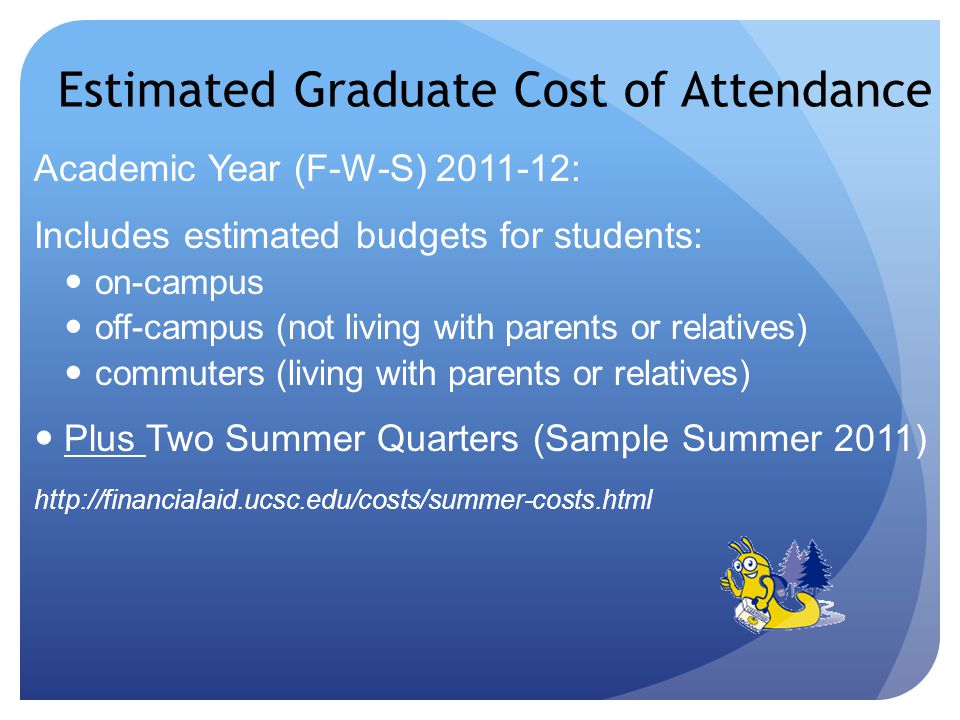 Estimated Graduate Cost of Attendance Academic Year (F-W-S) 2011-12: Includes estimated budgets for students: on-campus off-campus (not living with parents or relatives) commuters (living with parents or relatives) Plus Two Summer Quarters (Sample Summer 2011) http://financialaid.ucsc.edu/costs/summer-costs.html