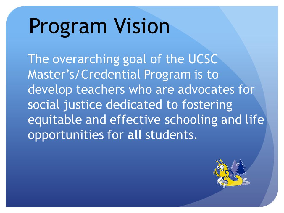 Program Vision The overarching goal of the UCSC Masters/Credential Program is to develop teachers who are advocates for social justice dedicated to fostering equitable and effective schooling and life opportunities for all students.
