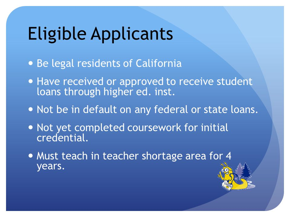 Eligible Applicants Be legal residents of California Have received or approved to receive student loans through higher ed.