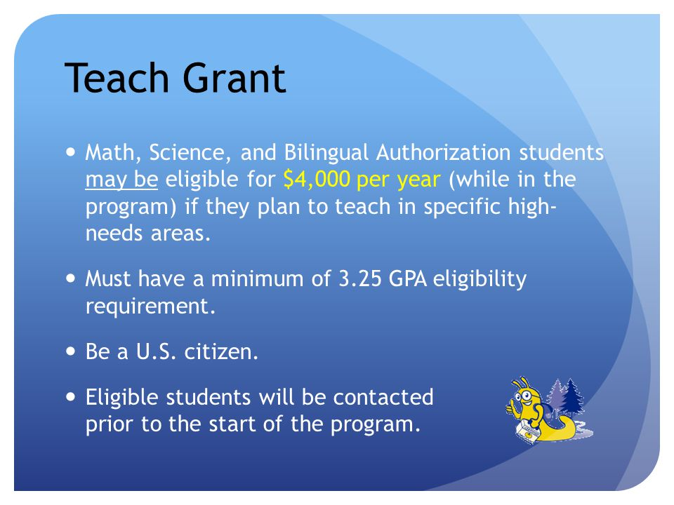 Teach Grant Math, Science, and Bilingual Authorization students may be eligible for $4,000 per year (while in the program) if they plan to teach in specific high- needs areas.