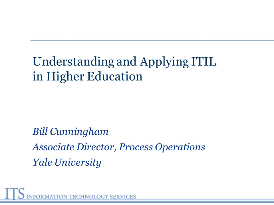 Understanding and Applying ITIL in Higher Education Bill Cunningham Associate Director, Process Operations Yale University