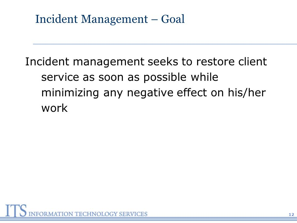12 Incident Management – Goal Incident management seeks to restore client service as soon as possible while minimizing any negative effect on his/her work